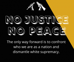Black background with gold corner. Broken Rifle logo in the top center. Text says: No Justice, No Peace. The only way forward is to confront who we are as a nation and dismantle white supremacy.