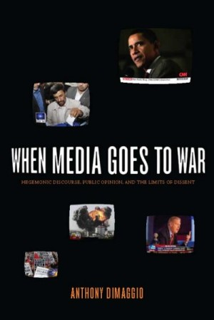 When Media Goes to War: Hegemonic Discourse, Public Opinion, and the Limits of Dissent, By Anthony Dimaggio